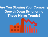 Are You Slowing Your Company Growth Down By Ignoring These Hiring Trends?