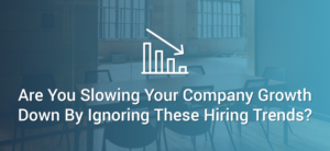 Slowing Your Company Growth Down By Ignoring These Hiring Trends