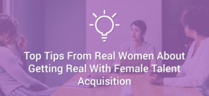 Top Tips From Real Women About Getting Real With Female Talent Acquisition