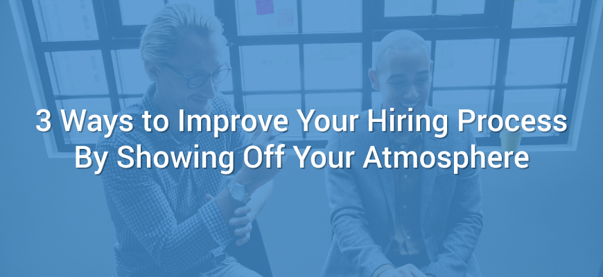 3 Ways to Improve Your Hiring Process By Showing Off Your Atmosphere