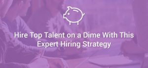 Hire Top Talent on a Dime With This Expert Hiring Strategy