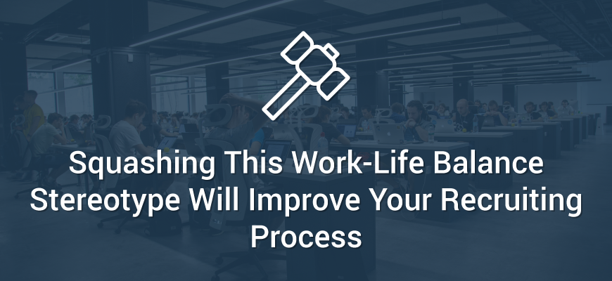 Squashing This Work-Life Balance Stereotype Will Improve Your Recruiting Process