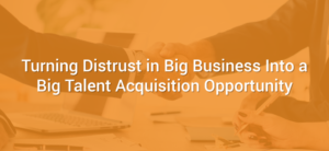 Turning Distrust in Big Business Into a Big Talent Acquisition Opportunity