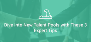 Dive Into New Talent Pools with These 3 Expert Tips