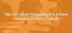 This Elon Musk Philosophy Will Forever Change Your Hiring Process