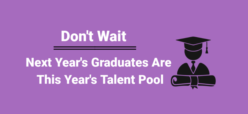 Don't Wait - Next Year's Graduates Are this Year's Talent Pool