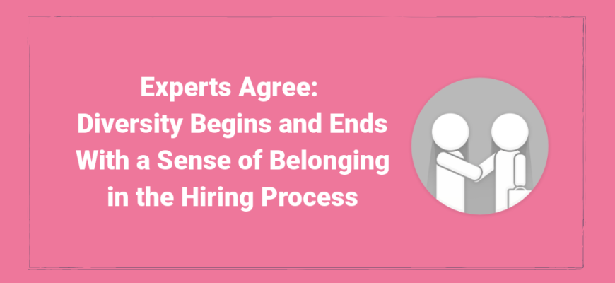 Experts Agree, Diversity Begins and Ends With a Sense of Belonging in the Hiring Process