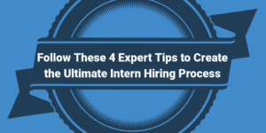 Follow These 4 Expert Tips to Create the Ultimate Intern Hiring Process