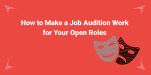 How to Make a Job Audition Work for Your Open Roles