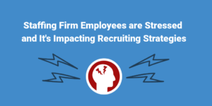 Staffing Firm Employees are Stressed and It's Impacting Recruiting Strategies