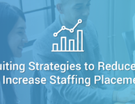 3 Recruiting Strategies to Reduce Stress and Increase Staffing Placements