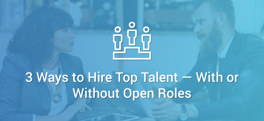 3 Ways to Hire Top Talent With or Without Open Roles