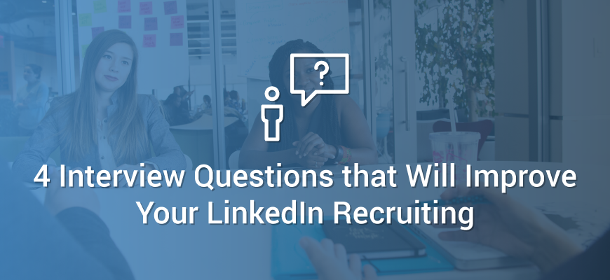 4 Interview Questions That Will Improve LinkedIn Recruiting