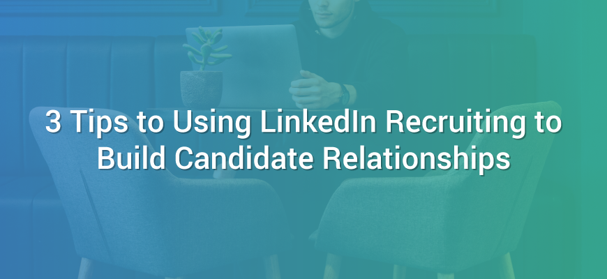 3 Tips to Using LinkedIn Recruiting to Build Candidate Relationships