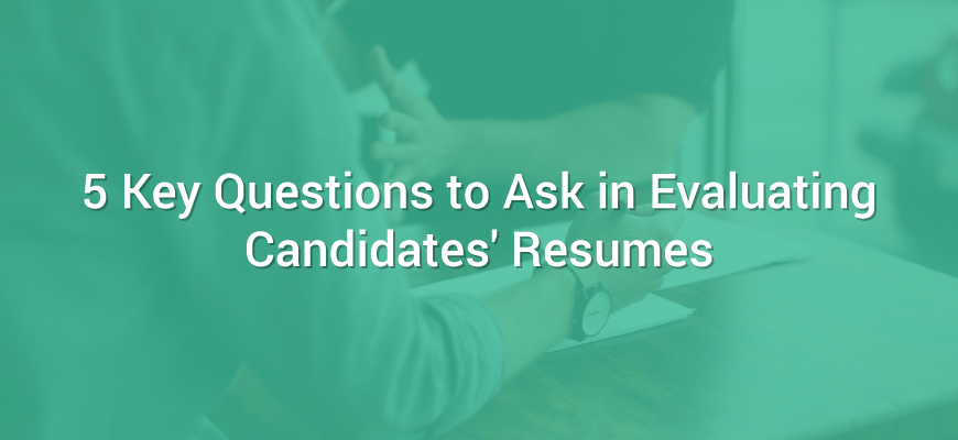 5 Key Questions to Ask in Evaluating Candidates' Resumes