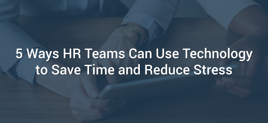 5 Ways HR Teams Can Use Technology to Save Time and Reduce Stress