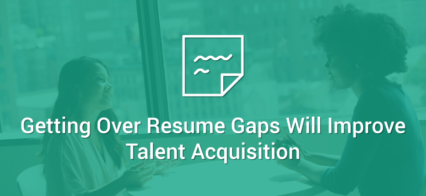3 experts say getting over resume gaps will improve talent
