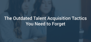 The Outdated Talent Acquisition Tactics You Need to Forget