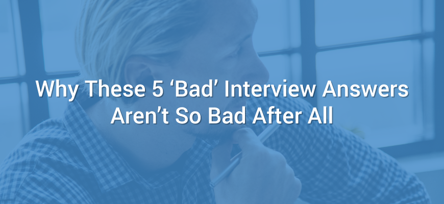 Why These 5 'Bad' Interview Answers Aren't So Bad After All