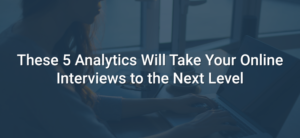These 5 Analytics Will Take Your Online Interviews to the Next Level