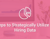 3 Steps to Strategically Utilize Your Hiring Data