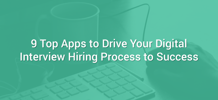 9 top apps to drive your digital interview hiring process