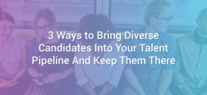 3 Ways to Bring Diverse Candidates Into Your Talent Pipeline And Keep Them There