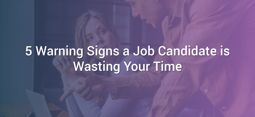 5 Warning Signs a Job Candidate is Wasting Your Time