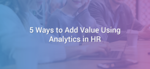 5 Ways to Add Value Using Analytics in HR