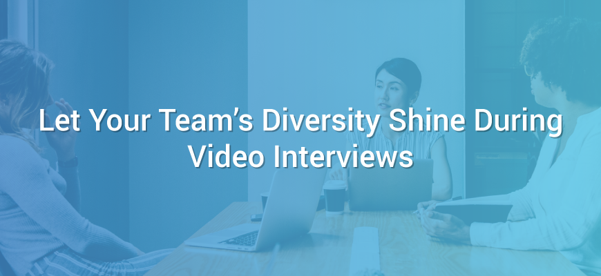 Let Your Team's Diversity Shine During Video Interviews