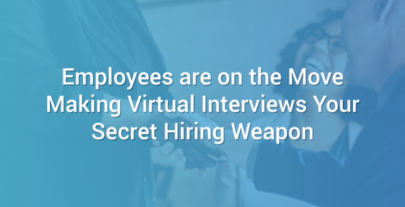 Employees are on the Move Making Virtual Interviews Your Secret Hiring Weapon