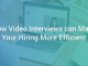 How Video Interviews can Make Your Hiring More Efficient