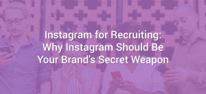Instagram for Recruiting: Why Instagram Should Be Your Brand's Secret Weapon