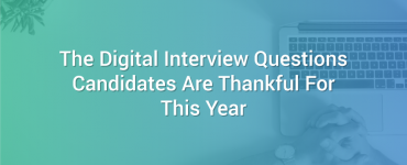 The Digital Interview Questions Candidates Are Thankful For This Year