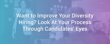 Want to Improve Your Diversity Hiring? Look At Your Process Through Candidates' Eyes