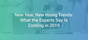 New Year, New Hiring Trends: What the Experts Say Is Coming in 2019