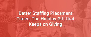 Better Staffing Placement Times: The Holiday Gift that Keeps on Giving