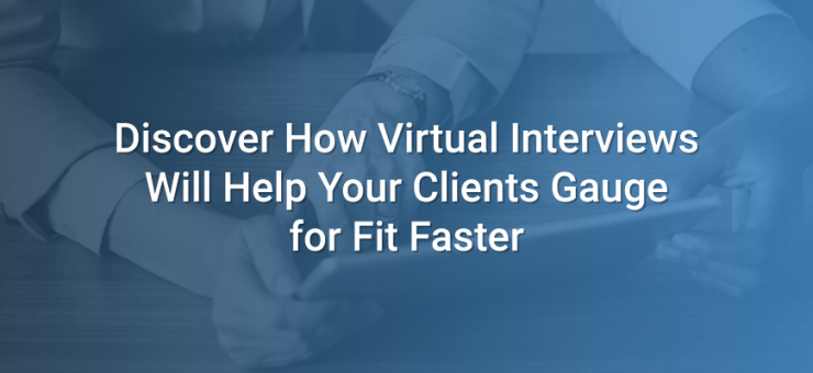 Discover How Virtual Interviews Will Help Your Clients Gauge for Fit Faster