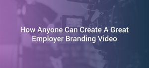 How Anyone Can Create A Great Employer Branding Video