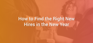 How to Find the Right New Hires in the New Year