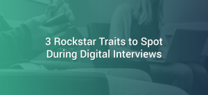 3 Rockstar Traits to Look for During Digital Interviews