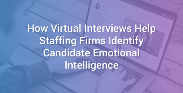 How Virtual Interviews Help Staffing Firms Identify Candidate Emotional Intelligence