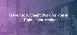 Make Recruitment Work for You in a Tight Labor Market