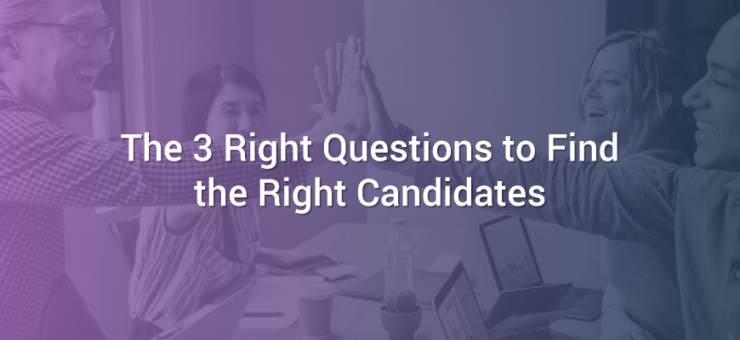 The 3 Right Questions to Find the Right Candidates