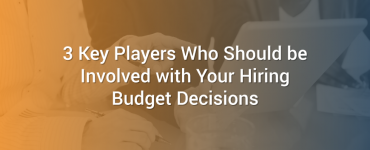 3 Key Players Who Should be Involved with Your Hiring Budget Decisions