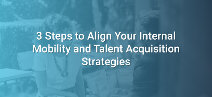 3 Steps to Align Your Internal Mobility and Talent Acquisition Strategies