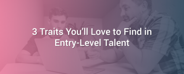 3 Traits You'll Love to Find in Entry-Level Talent