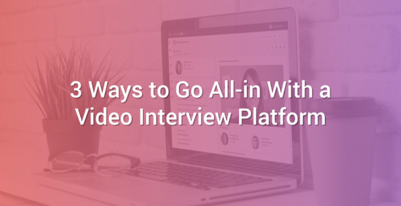 3 Ways to Go All-in With a Video Interview Platform