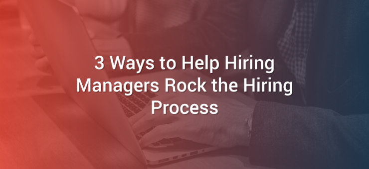 3 Ways to Help Hiring Managers Rock the Hiring Process
