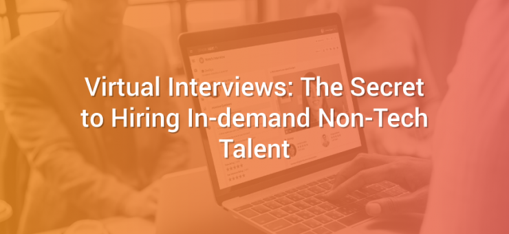 Virtual Interviews: The Secret to Hiring In-demand Non-Tech Talent